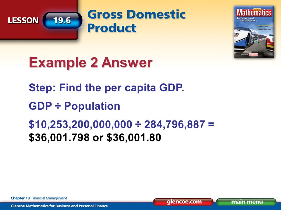 Step: Find the per capita GDP. GDP ÷ Population $10,253,200,000,000 ÷ 284,796,887 = $36,001.798 or $36,001.80 Example 2 Answer