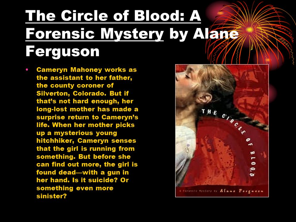 The Circle of Blood: A Forensic Mystery by Alane Ferguson Cameryn Mahoney works as the assistant to her father, the county coroner of Silverton, Color