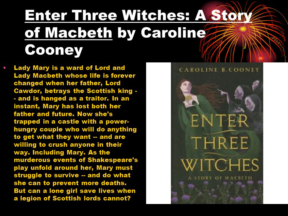Enter Three Witches: A Story of Macbeth by Caroline Cooney Lady Mary is a ward of Lord and Lady Macbeth whose life is forever changed when her father,