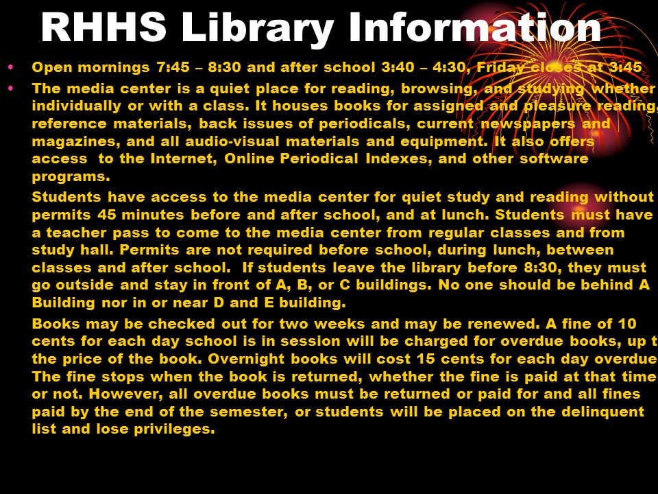 RHHS Library Information Open mornings 7:45 – 8:30 and after school 3:40 – 4:30, Friday closes at 3:45 The media center is a quiet place for reading,