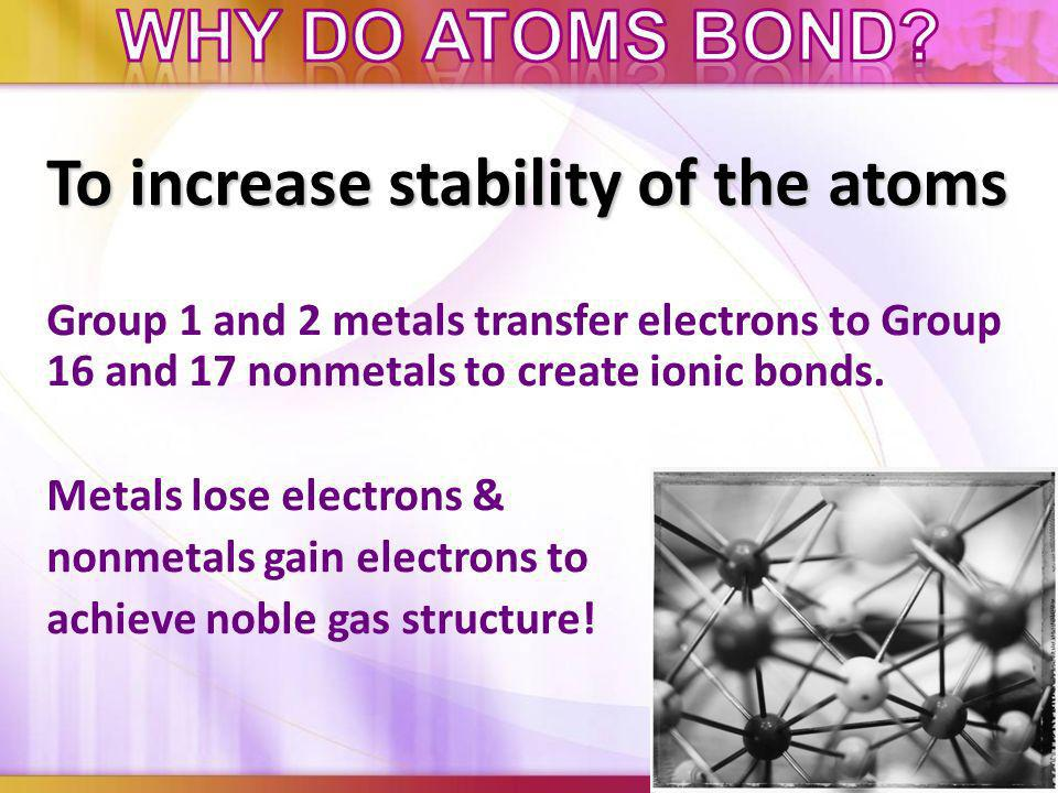 To increase stability of the atoms Group 1 and 2 metals transfer electrons to Group 16 and 17 nonmetals to create ionic bonds.