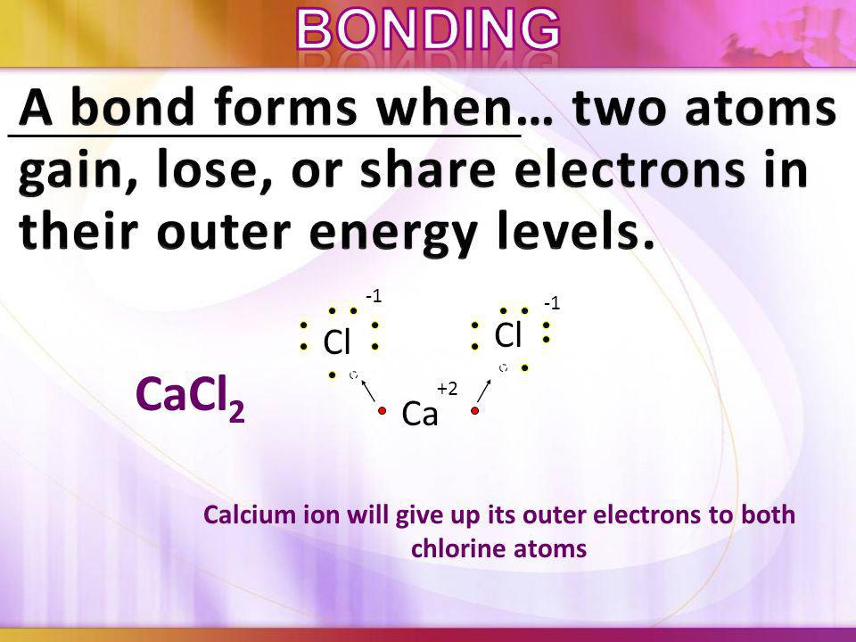 CaCl 2 Calcium ion will give up its outer electrons to both chlorine atoms Ca Cl +2