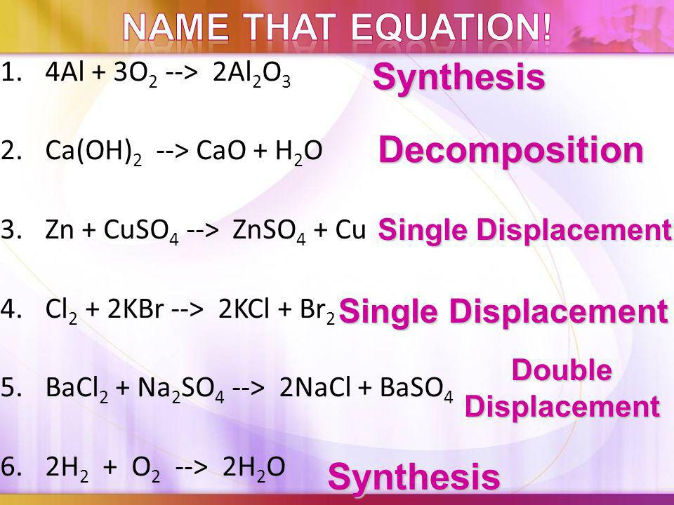 1. Synthesis: 2 substances combine to form 1 substance A + B -> AB 2. Decomposition: 1 substance breaks down (decomposes) to 2 substances AB -> A + B
