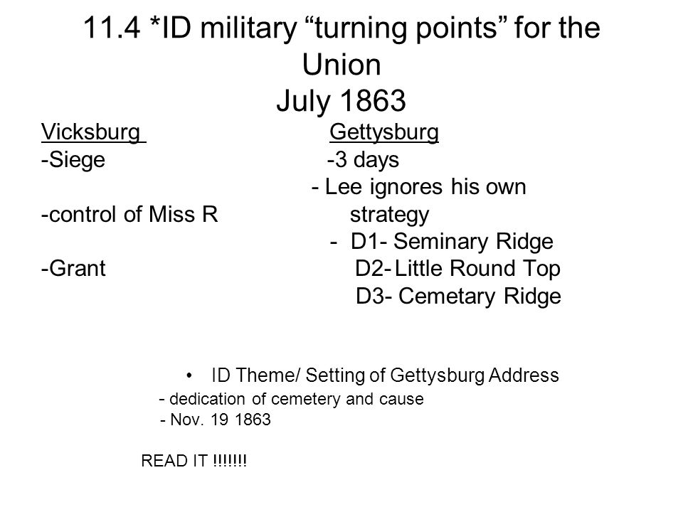 11.4 *ID military turning points for the Union July 1863 Vicksburg Gettysburg -Siege -3 days - Lee ignores his own -control of Miss R strategy - D1- Seminary Ridge -Grant D2- Little Round Top D3- Cemetary Ridge ID Theme/ Setting of Gettysburg Address - dedication of cemetery and cause - Nov.