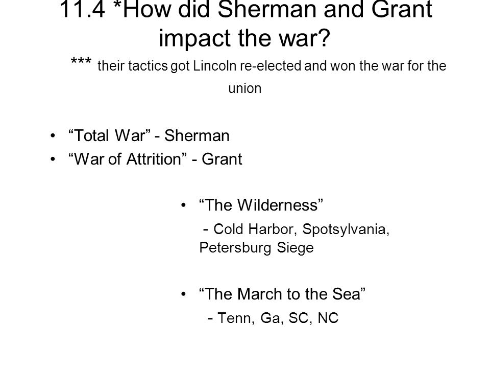 11.4 *How did Sherman and Grant impact the war? *** their tactics got Lincoln re-elected and won the war for the union Total War - Sherman War of Attr