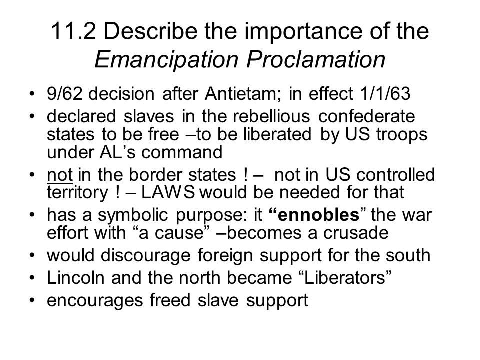 11.2 Describe the importance of the Emancipation Proclamation 9/62 decision after Antietam; in effect 1/1/63 declared slaves in the rebellious confederate states to be free –to be liberated by US troops under ALs command not in the border states .