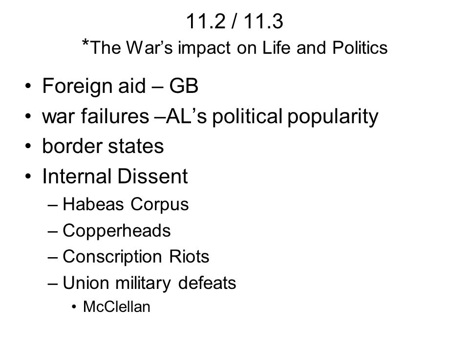 11.2 / 11.3 * The Wars impact on Life and Politics Foreign aid – GB war failures –ALs political popularity border states Internal Dissent –Habeas Corpus –Copperheads –Conscription Riots –Union military defeats McClellan
