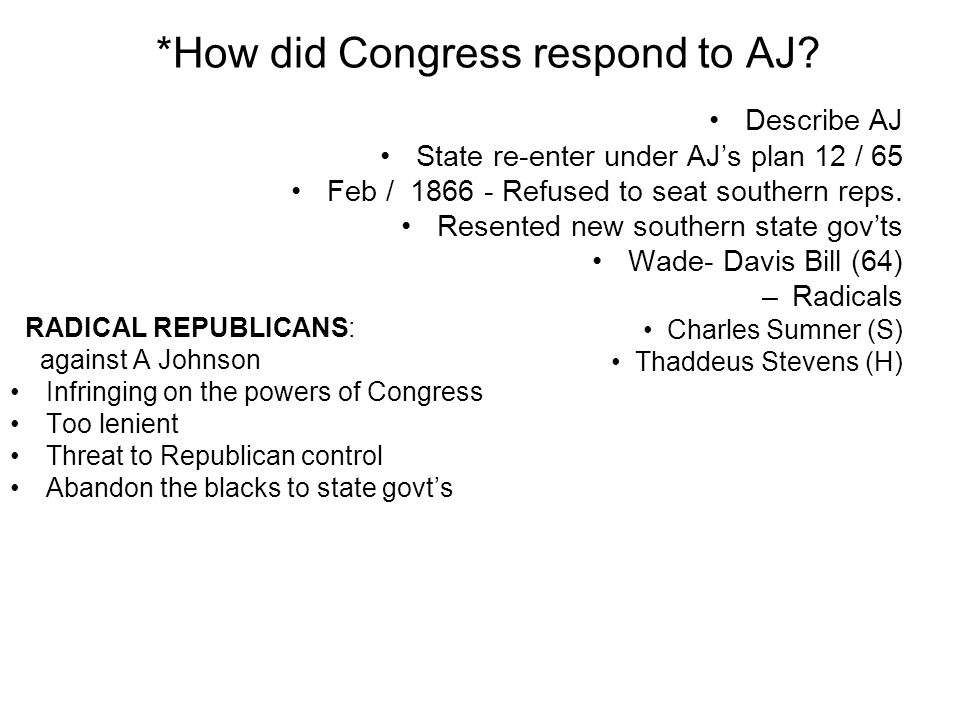 *How did Congress respond to AJ? Describe AJ State re-enter under AJs plan 12 / 65 Feb / 1866 - Refused to seat southern reps. Resented new southern s