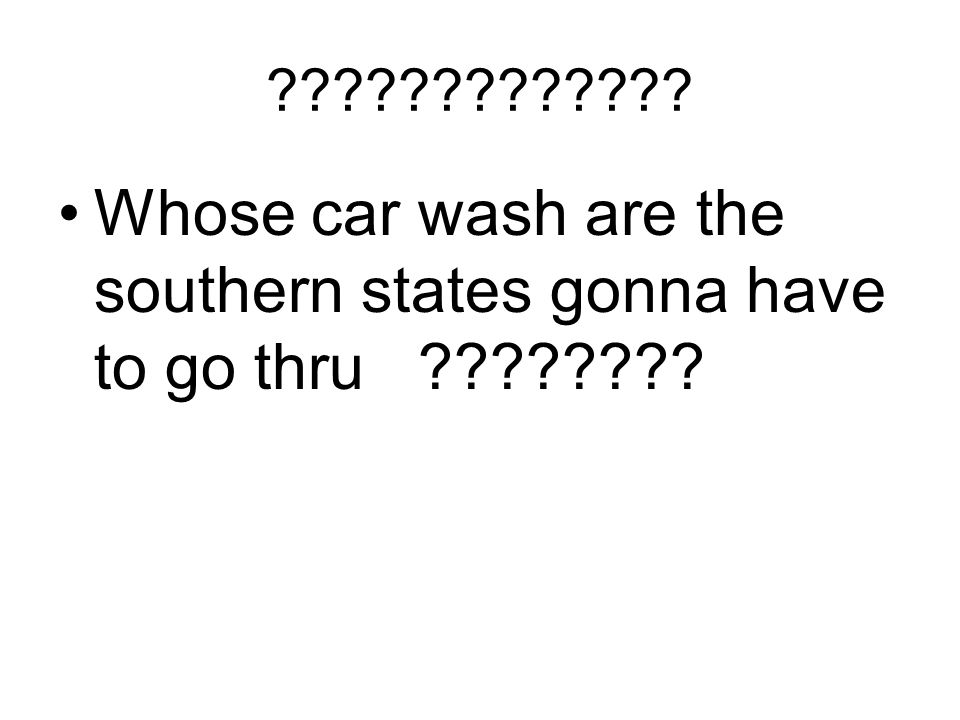 ????????????? Whose car wash are the southern states gonna have to go thru ????????
