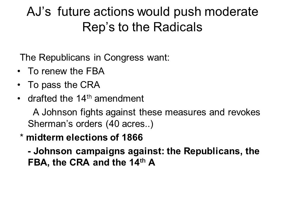 AJs future actions would push moderate Reps to the Radicals The Republicans in Congress want: To renew the FBA To pass the CRA drafted the 14 th amendment A Johnson fights against these measures and revokes Shermans orders (40 acres..) * midterm elections of 1866 - Johnson campaigns against: the Republicans, the FBA, the CRA and the 14 th A