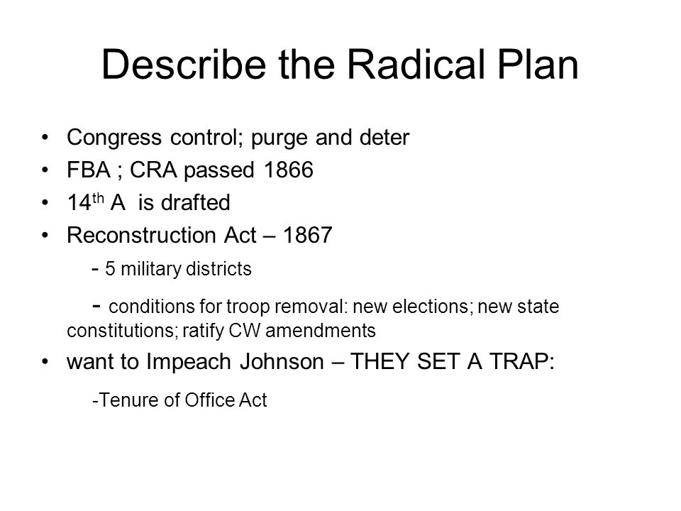 Describe the Radical Plan Congress control; purge and deter FBA ; CRA passed 1866 14 th A is drafted Reconstruction Act – 1867 - 5 military districts - conditions for troop removal: new elections; new state constitutions; ratify CW amendments want to Impeach Johnson – THEY SET A TRAP: -Tenure of Office Act