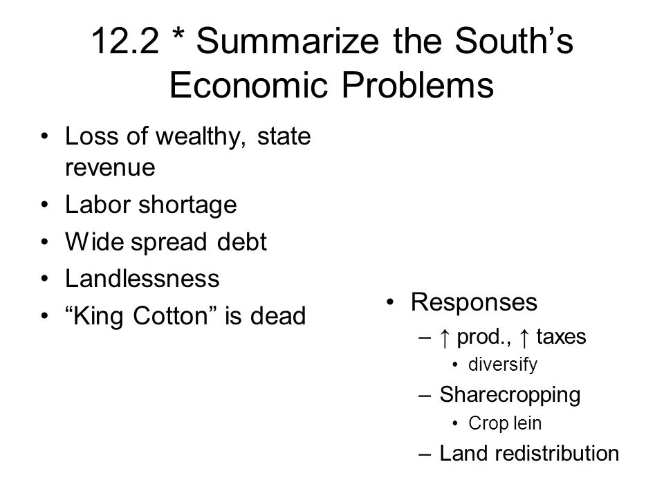 12.2 * Summarize the Souths Economic Problems Loss of wealthy, state revenue Labor shortage Wide spread debt Landlessness King Cotton is dead Responses – prod., taxes diversify –Sharecropping Crop lein –Land redistribution