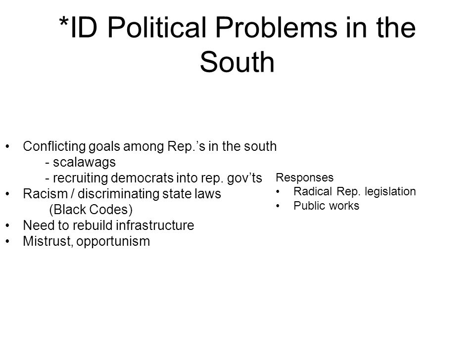 *ID Political Problems in the South Conflicting goals among Rep.s in the south - scalawags - recruiting democrats into rep. govts Racism / discriminat