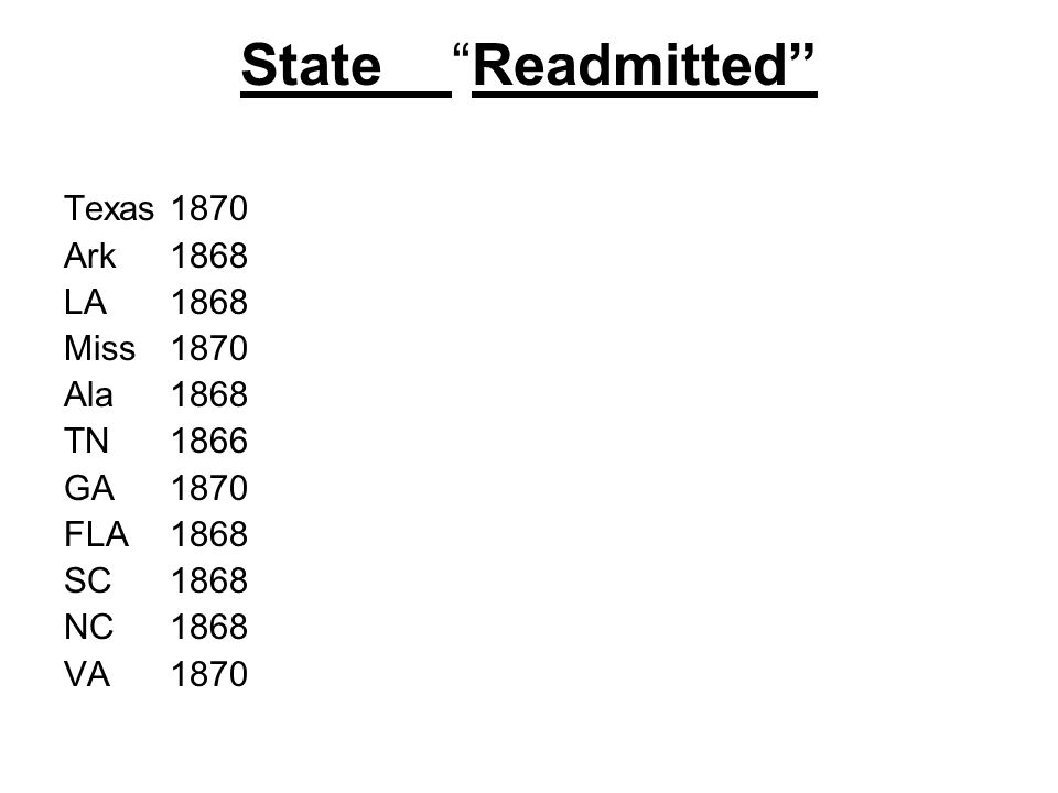 StateReadmitted Texas1870 Ark1868 LA1868 Miss1870 Ala1868 TN1866 GA1870 FLA1868 SC1868 NC1868 VA1870