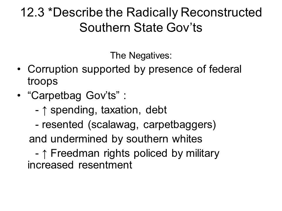 12.3 *Describe the Radically Reconstructed Southern State Govts The Negatives: Corruption supported by presence of federal troops Carpetbag Govts : -