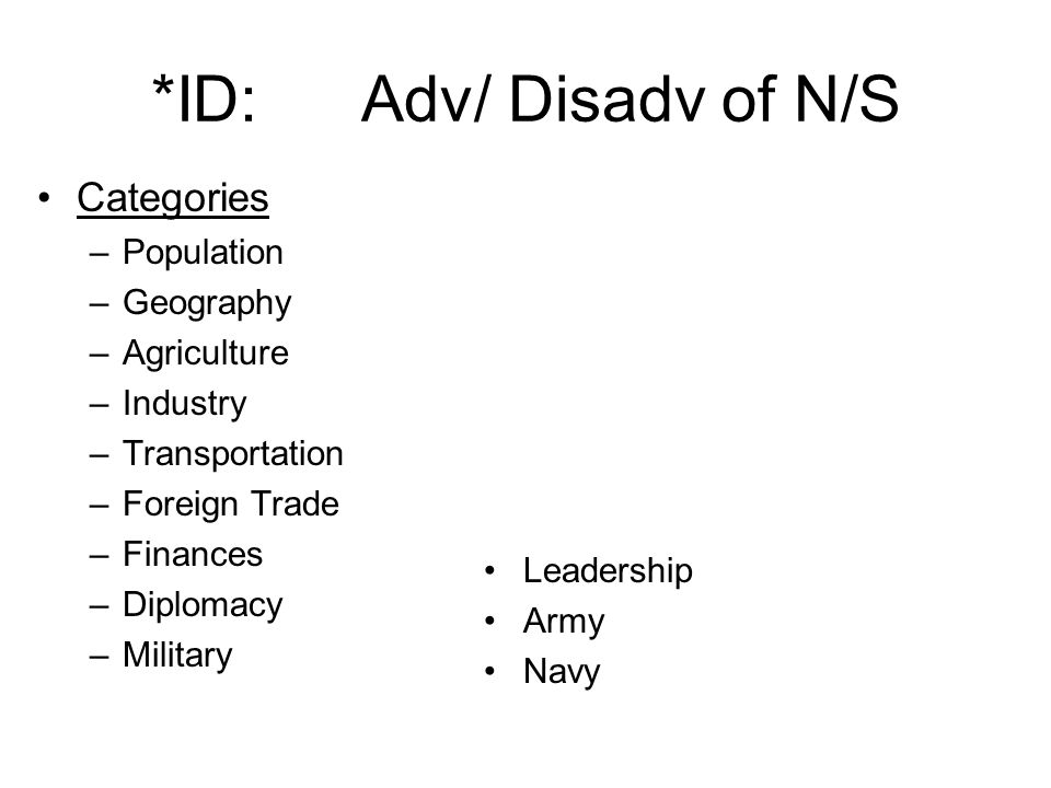 *ID:Adv/ Disadv of N/S Categories –Population –Geography –Agriculture –Industry –Transportation –Foreign Trade –Finances –Diplomacy –Military Leadership Army Navy