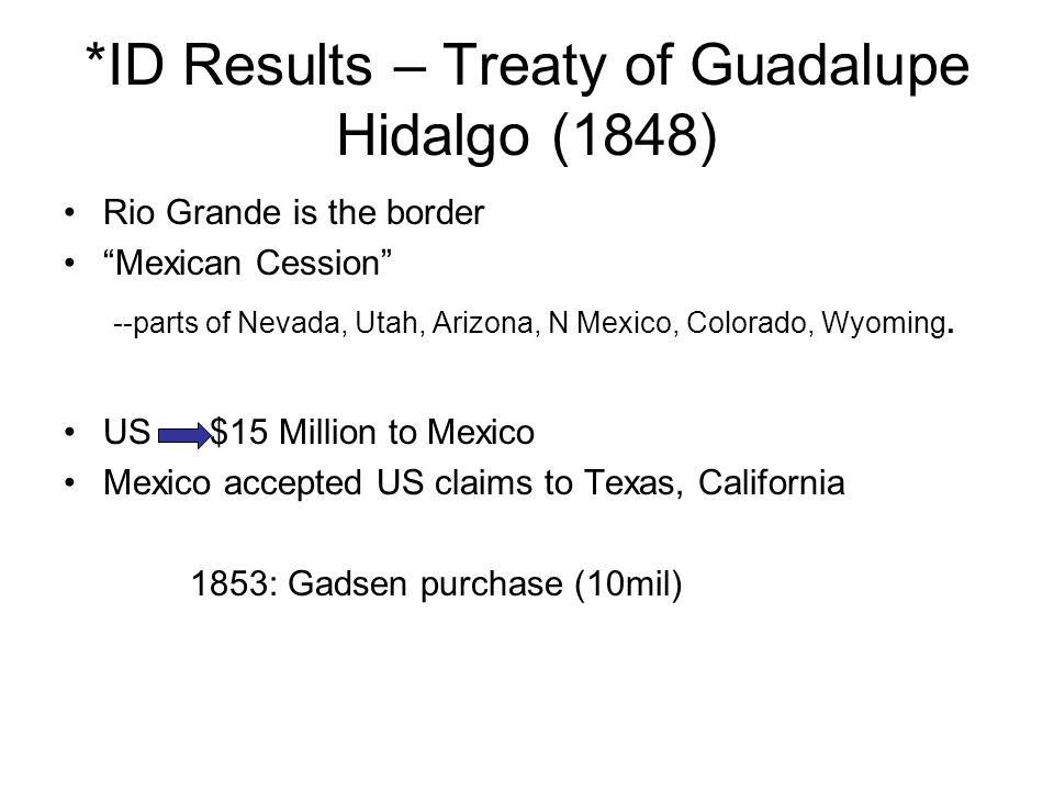 *ID Results – Treaty of Guadalupe Hidalgo (1848) Rio Grande is the border Mexican Cession --parts of Nevada, Utah, Arizona, N Mexico, Colorado, Wyomin