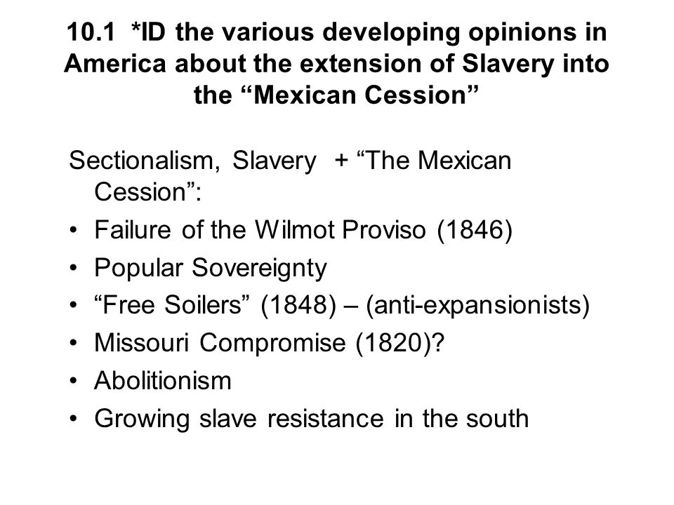 10.1 *ID the various developing opinions in America about the extension of Slavery into the Mexican Cession Sectionalism, Slavery + The Mexican Cessio