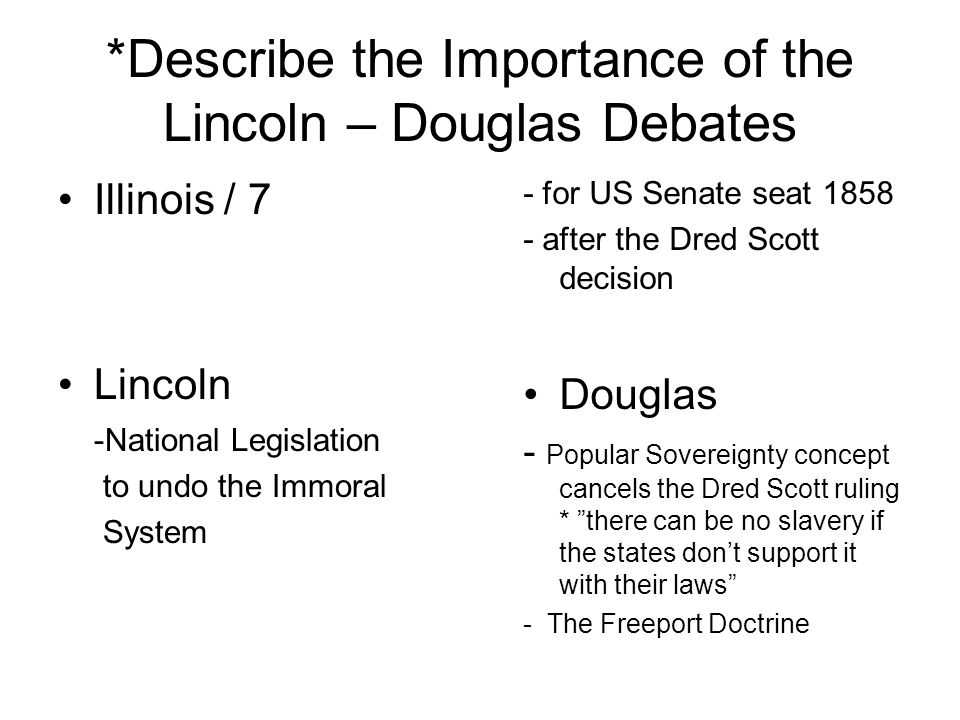 *Describe the Importance of the Lincoln – Douglas Debates Illinois / 7 Lincoln -National Legislation to undo the Immoral System - for US Senate seat 1
