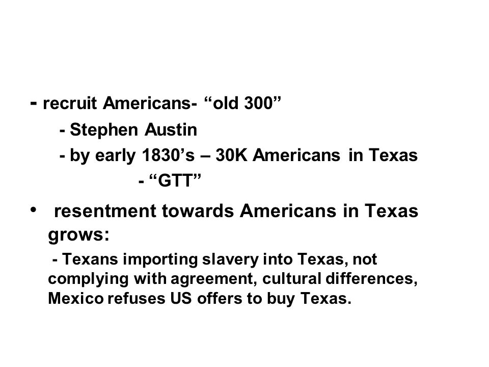 - recruit Americans- old 300 - Stephen Austin - by early 1830s – 30K Americans in Texas - GTT resentment towards Americans in Texas grows: - Texans im
