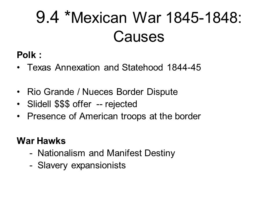 9.4 * Mexican War 1845-1848: Causes Polk : Texas Annexation and Statehood 1844-45 Rio Grande / Nueces Border Dispute Slidell $$$ offer -- rejected Pre