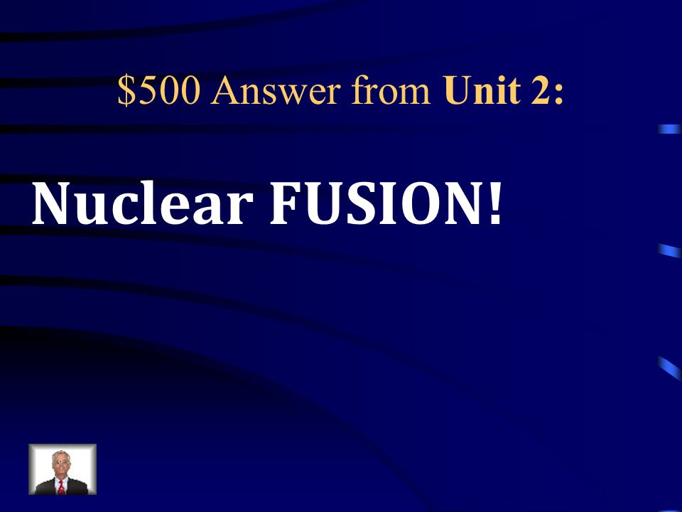 $500 Question from Unit 2: When the nucleus of small atoms like Hydrogen are combined, a large amount of energy is released.