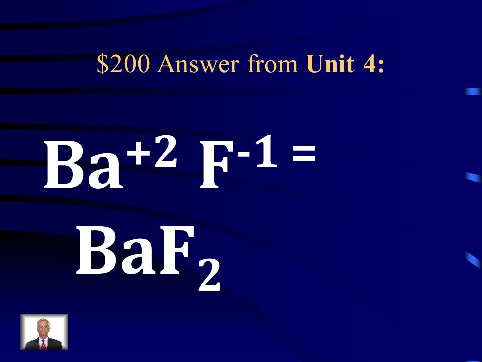 $200 Question from Unit 4: Write the correct chemical formula for a compound made up of Ba and F.