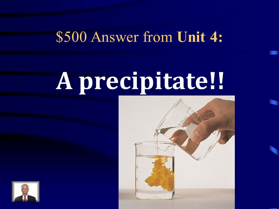 $500 Question from Unit 4: What is an insoluble (one that does not dissolve) compound that forms during a chemical reaction (specifically from two liquids)