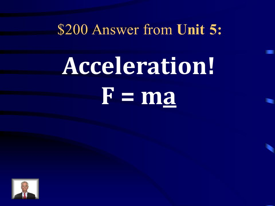 $200 Question from Unit 5: According to Newtons 2 nd Law… For any object, the greater the force that s applied to it, the greater its __________ will be.