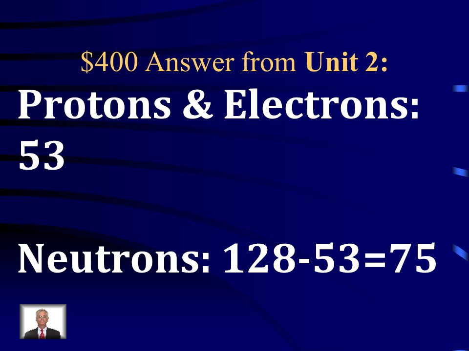 $400 Question from Unit 2: Given: 128 53 I How many protons, electrons and neutrons are present