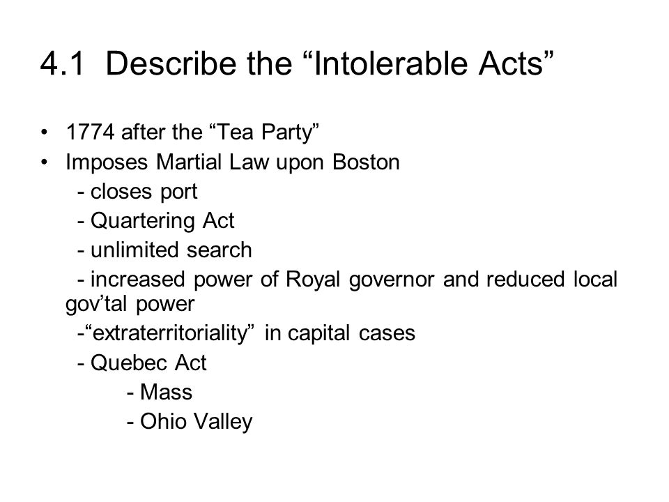 4.1 Describe the Intolerable Acts 1774 after the Tea Party Imposes Martial Law upon Boston - closes port - Quartering Act - unlimited search - increas