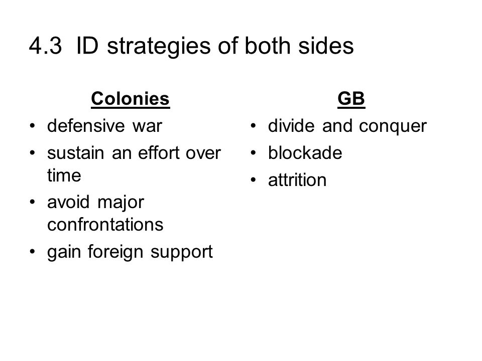 4.3 ID strategies of both sides Colonies defensive war sustain an effort over time avoid major confrontations gain foreign support GB divide and conqu