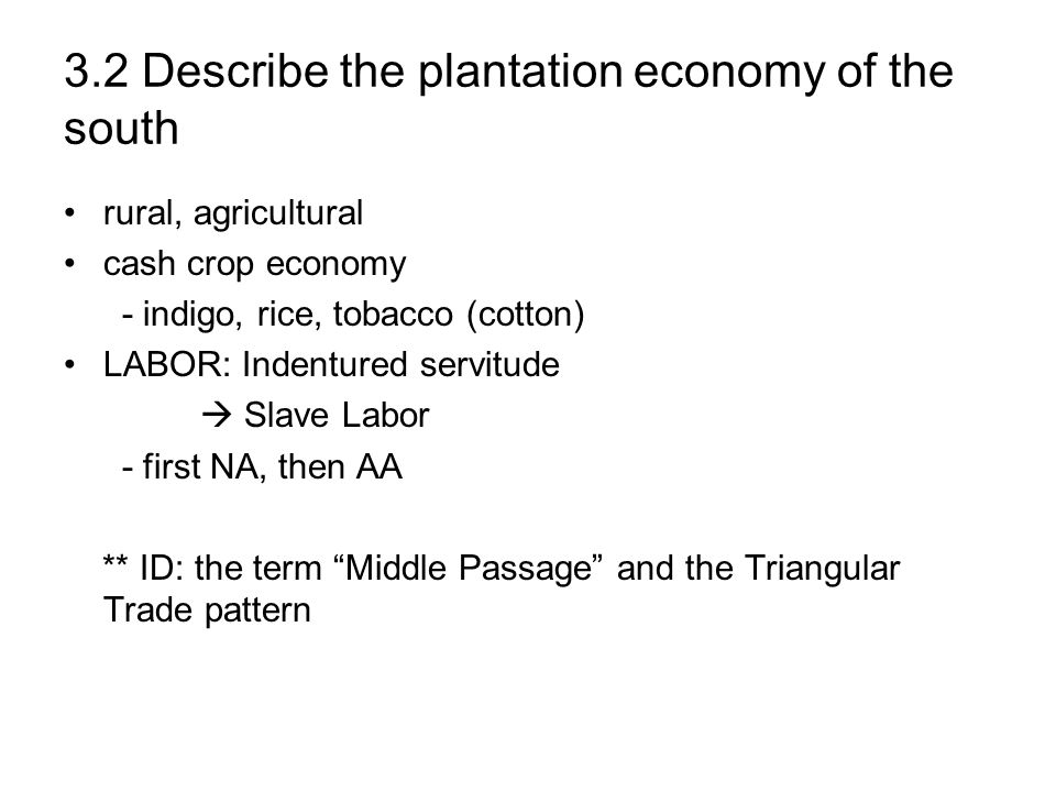 3.2 Describe the plantation economy of the south rural, agricultural cash crop economy - indigo, rice, tobacco (cotton) LABOR: Indentured servitude Sl