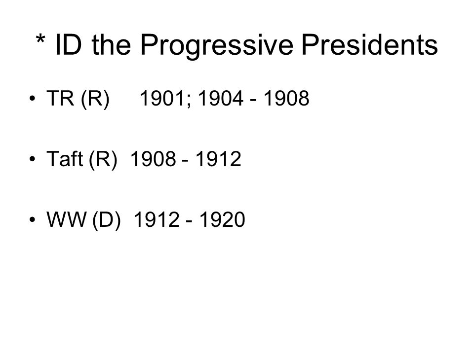 * ID the Progressive Presidents TR (R) 1901; 1904 - 1908 Taft (R) 1908 - 1912 WW (D) 1912 - 1920