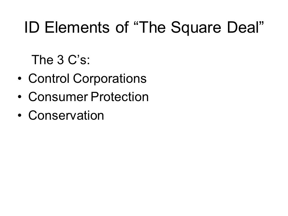 ID Elements of The Square Deal The 3 Cs: Control Corporations Consumer Protection Conservation