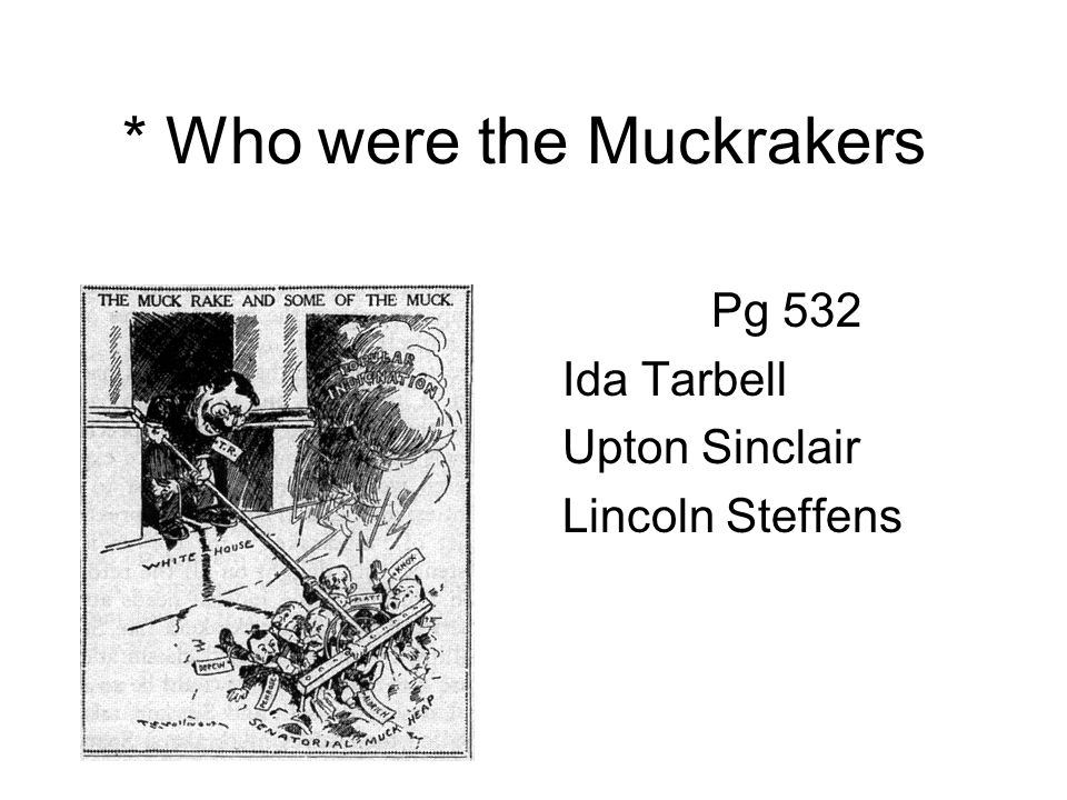 * Who were the Muckrakers Pg 532 Ida Tarbell Upton Sinclair Lincoln Steffens