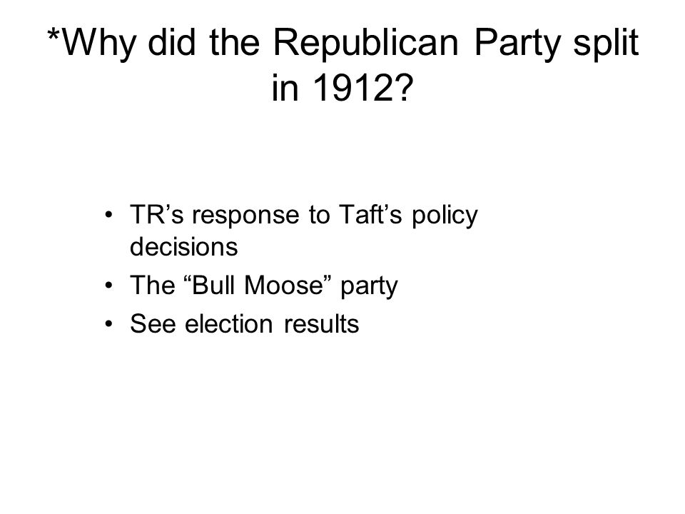 *Why did the Republican Party split in 1912? TRs response to Tafts policy decisions The Bull Moose party See election results
