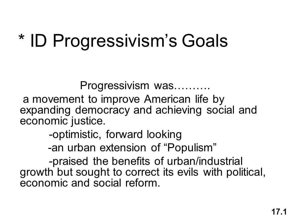* ID Progressivisms Goals Progressivism was………. a movement to improve American life by expanding democracy and achieving social and economic justice.
