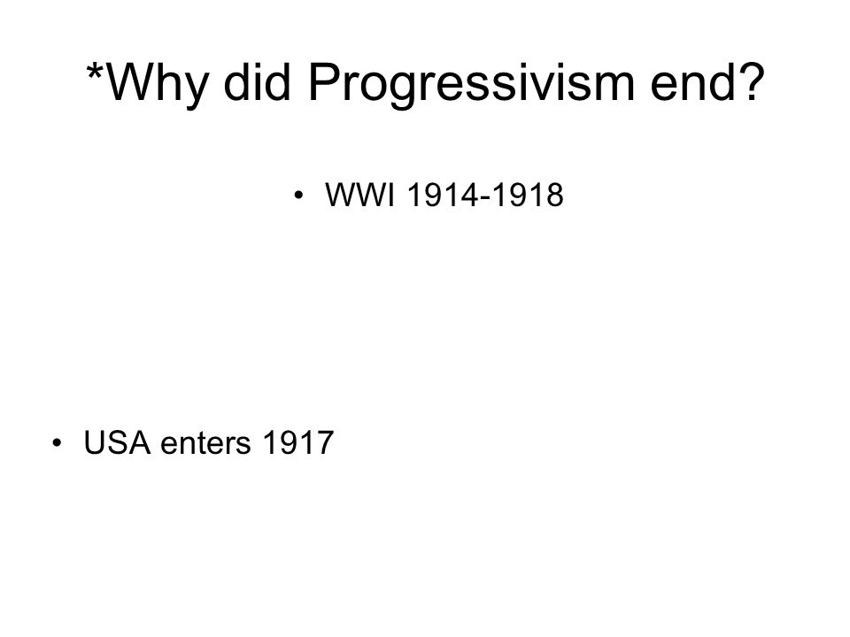 *Why did Progressivism end? USA enters 1917 WWI 1914-1918