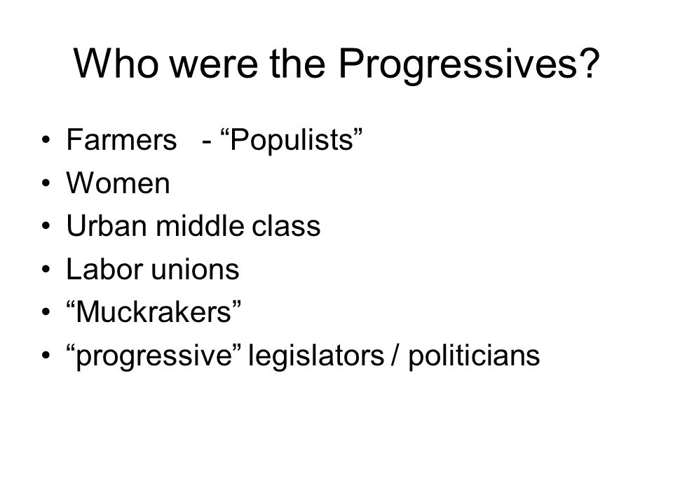 Who were the Progressives? Farmers - Populists Women Urban middle class Labor unions Muckrakers progressive legislators / politicians
