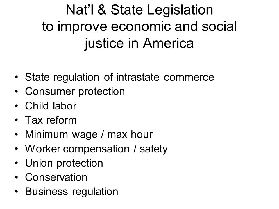Natl & State Legislation to improve economic and social justice in America State regulation of intrastate commerce Consumer protection Child labor Tax