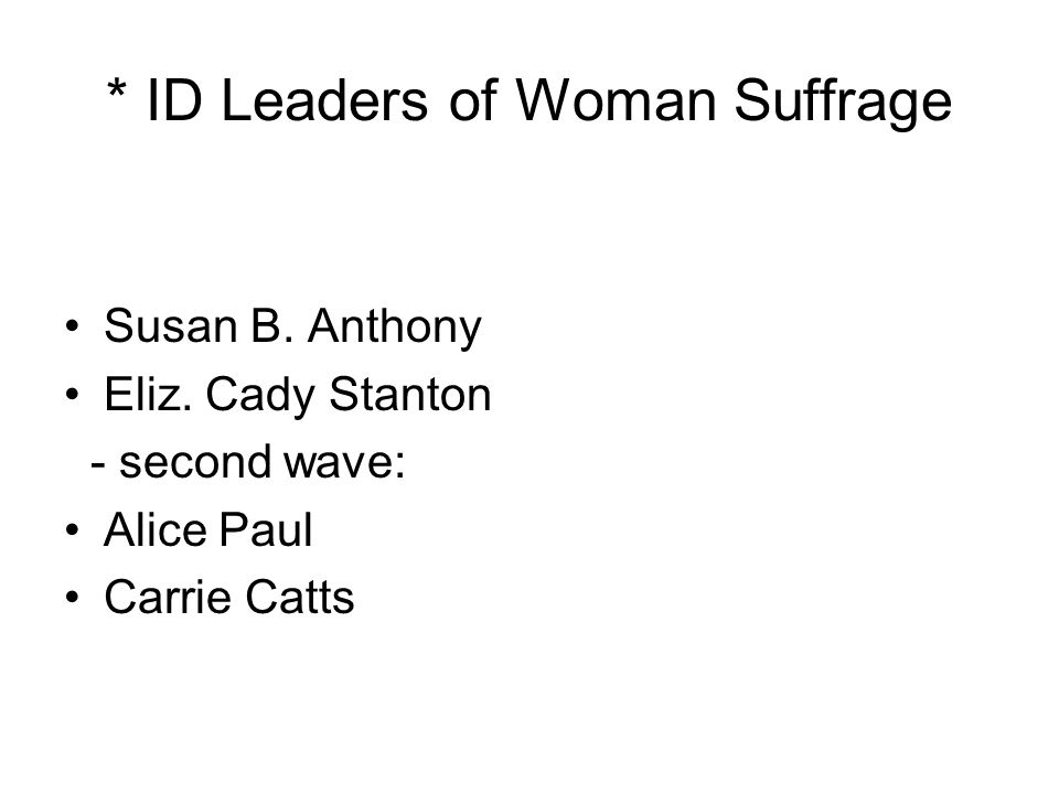 * ID Leaders of Woman Suffrage Susan B. Anthony Eliz. Cady Stanton - second wave: Alice Paul Carrie Catts