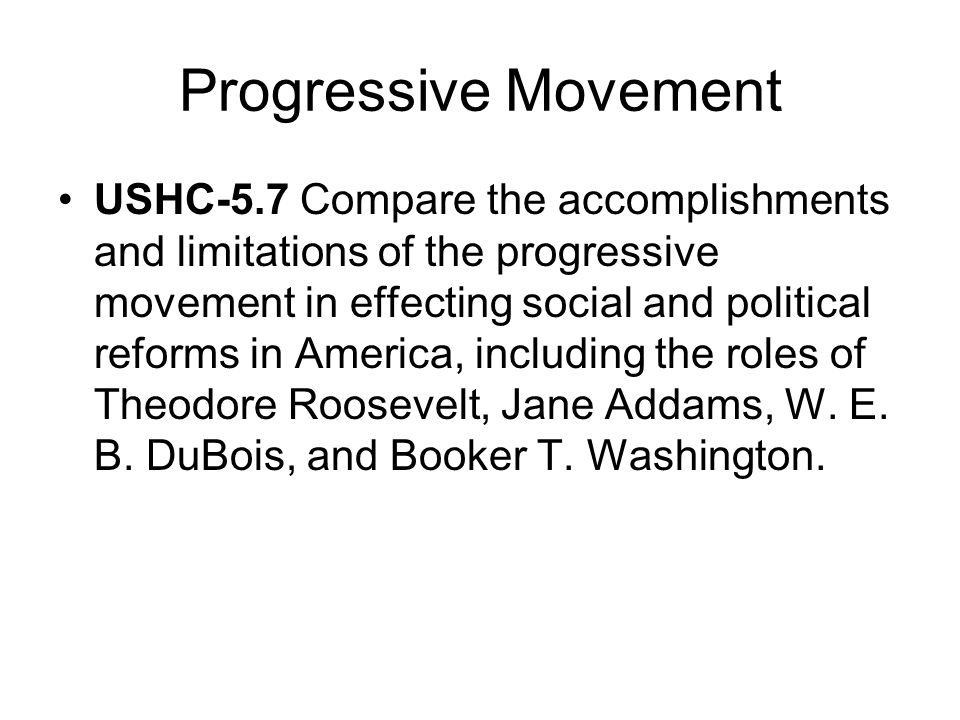 Progressive Movement USHC-5.7 Compare the accomplishments and limitations of the progressive movement in effecting social and political reforms in Ame