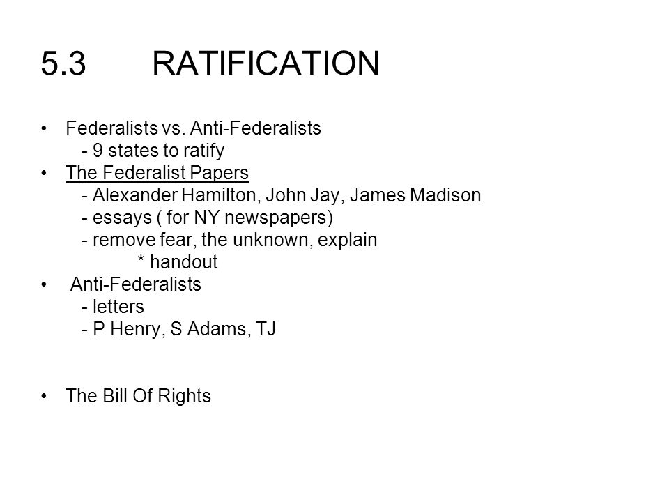 5.3 RATIFICATION Federalists vs. Anti-Federalists - 9 states to ratify The Federalist Papers - Alexander Hamilton, John Jay, James Madison - essays (