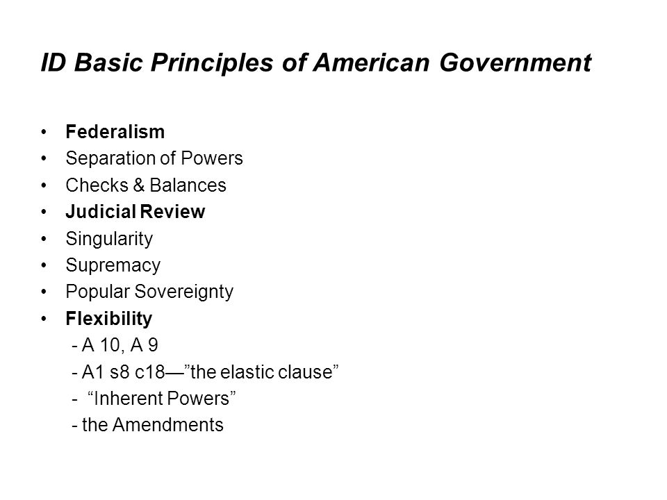 ID Basic Principles of American Government Federalism Separation of Powers Checks & Balances Judicial Review Singularity Supremacy Popular Sovereignty
