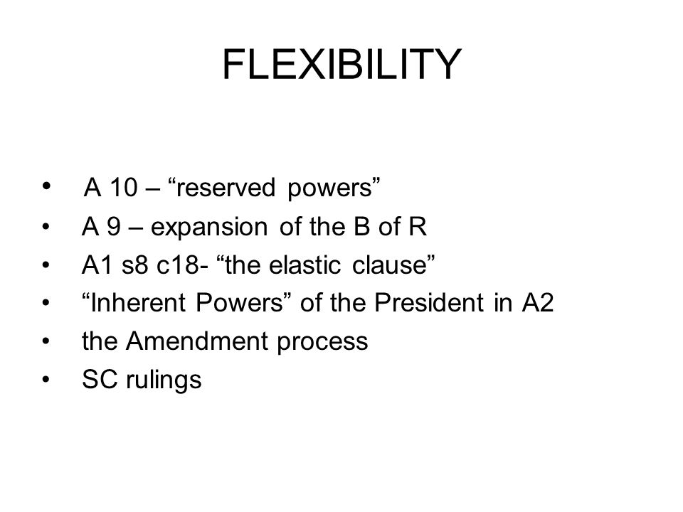 FLEXIBILITY A 10 – reserved powers A 9 – expansion of the B of R A1 s8 c18- the elastic clause Inherent Powers of the President in A2 the Amendment pr