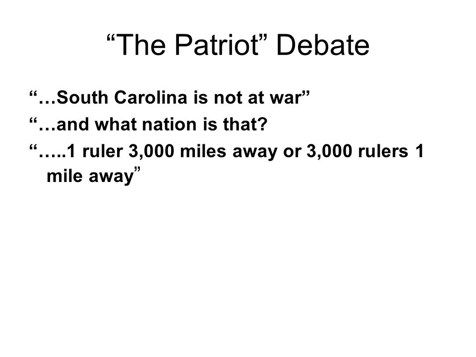 The Patriot Debate …South Carolina is not at war …and what nation is that? …..1 ruler 3,000 miles away or 3,000 rulers 1 mile away