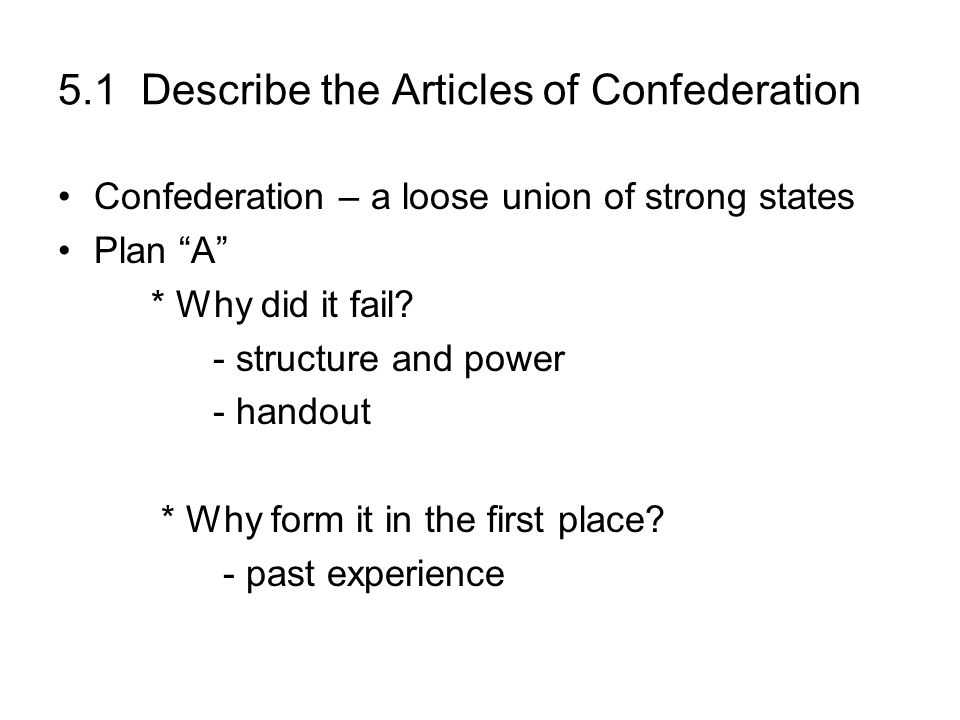 5.1 Describe the Articles of Confederation Confederation – a loose union of strong states Plan A * Why did it fail? - structure and power - handout *