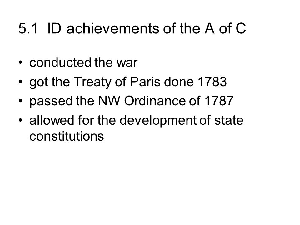 5.1 ID achievements of the A of C conducted the war got the Treaty of Paris done 1783 passed the NW Ordinance of 1787 allowed for the development of s