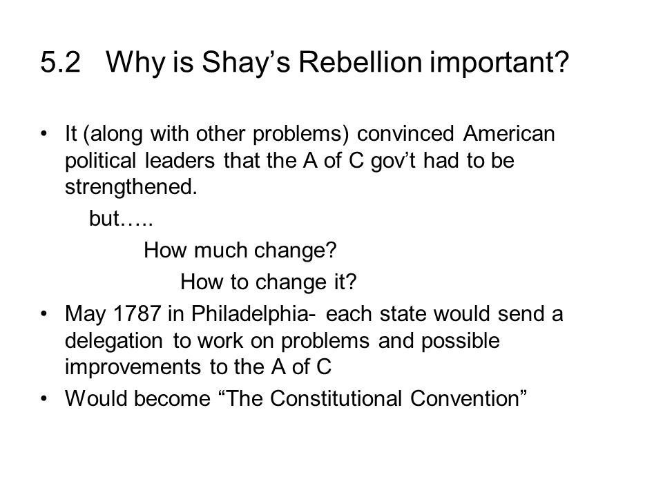 5.2 Why is Shays Rebellion important? It (along with other problems) convinced American political leaders that the A of C govt had to be strengthened.